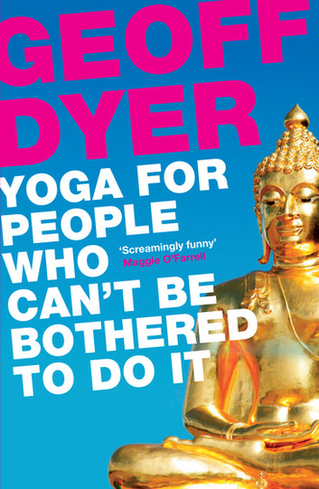Book Review: Yoga for People Who Can't Be Bothered To Do It by Geoff Dyer